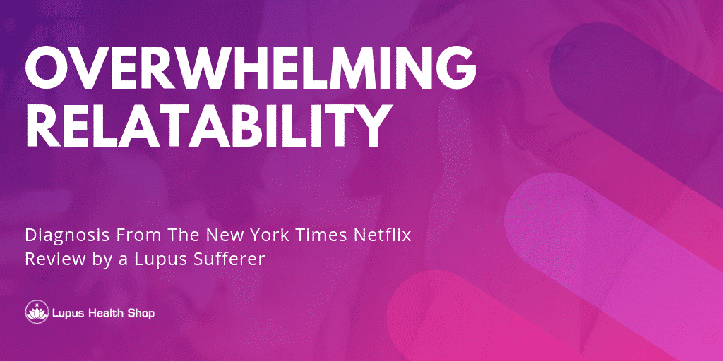 Overwhelming relatability - Netflix Diagnosis Review - Lupus Health Shop