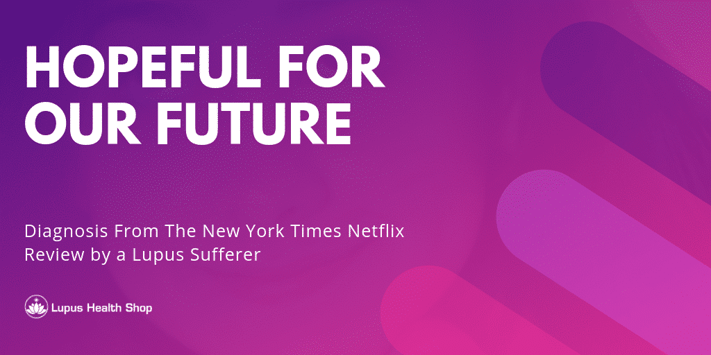 hopeful for our future - Netflix Diagnosis Review - Lupus Health Shop